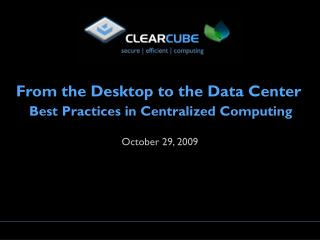 From the Desktop to the Data Center Best Practices in Centralized Computing