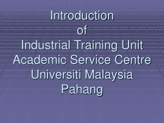 Introduction  of  Industrial Training Unit Academic Service Centre Universiti Malaysia Pahang