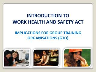 INTRODUCTION TO   WORK HEALTH AND SAFETY ACT IMPLICATIONS FOR GROUP TRAINING ORGANISATIONS (GTO)