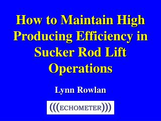 How to Maintain High Producing Efficiency in Sucker Rod Lift Operations