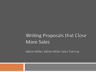 Writing Proposals that Close More Sales  Adrian Miller, Adrian Miller Sales Training