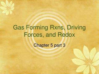 Gas Forming Rxns, Driving Forces, and Redox