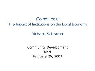 Going Local:  The Impact of Institutions on the Local Economy Richard Schramm