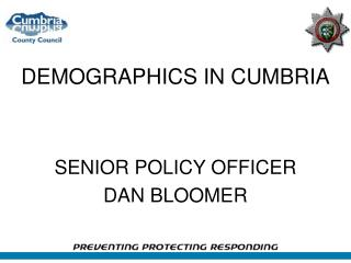 DEMOGRAPHICS IN CUMBRIA SENIOR POLICY OFFICER    DAN BLOOMER