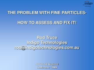 THE PROBLEM WITH FINE PARTICLES- HOW TO ASSESS AND FIX IT! Rod Truce Indigo Technologies rod@indigotechnologies.com.au