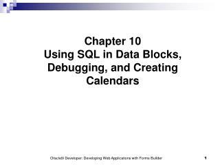 Chapter 10 Using SQL in Data Blocks, Debugging, and Creating Calendars
