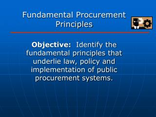 Fundamental Procurement Principles  Objective:  Identify the fundamental principles that underlie law, policy and implem