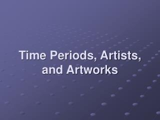Time Periods, Artists, and Artworks