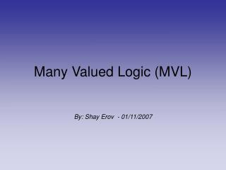 Many Valued Logic (MVL) By: Shay Erov  - 01/11/2007