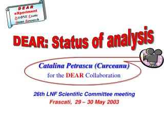 Catalina Petrascu (Curceanu) for the  DEAR  Collaboration 26th LNF Scientific Committee meeting