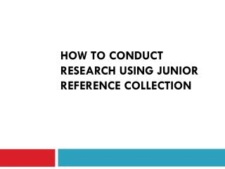 How  to  conduct research using  Junior Reference collection
