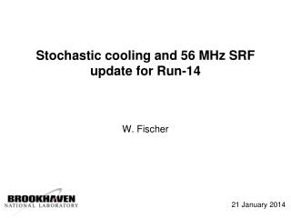 Stochastic cooling and 56 MHz SRF update for Run-14 W.  Fischer
