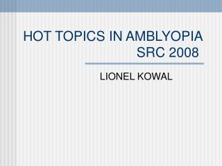 HOT TOPICS IN AMBLYOPIA SRC 2008