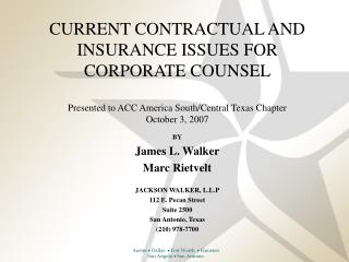 CURRENT CONTRACTUAL AND INSURANCE ISSUES FOR CORPORATE COUNSEL Presented to ACC America South/Central Texas Chapter  Oct