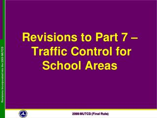 Revisions to Part 7 –   Traffic Control for School Areas