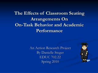 The Effects of Classroom Seating Arrangements On  On-Task Behavior and Academic Performance