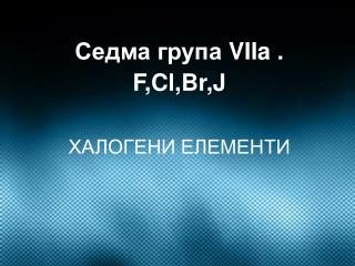 Седма група  VIIa . F,Cl,Br,J