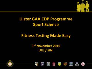 Ulster GAA CDP Programme Sport Science Fitness Testing Made Easy 3 rd  November 2010 UUJ / SINI