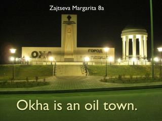 Okha  is an oil town.