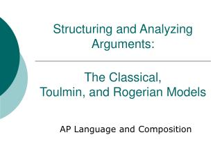 Structuring and Analyzing Arguments:  The Classical,  Toulmin, and Rogerian Models