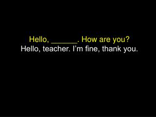 Hello, ______. How are you? Hello, teacher. I'm fine, thank you.
