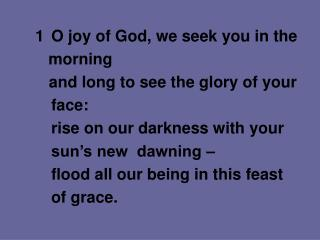 1		O joy of God, we seek you in the    morning  	    and long to see the glory of your  face: