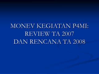 MONEV KEGIATAN P4MI:  REVIEW TA 2007  DAN RENCANA TA 2008