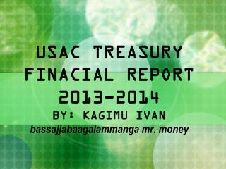 USAC TREASURY FINACIAL REPORT 2013-2014 BY: KAGIMU IVAN bassajjabaagalammanga mr. money