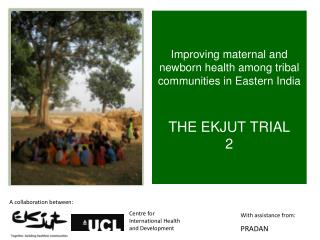 Improving maternal and newborn health among tribal communities in Eastern India THE EKJUT TRIAL 2