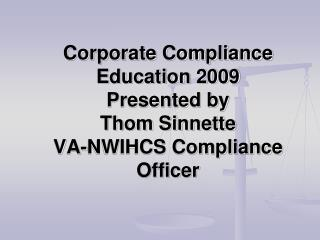Corporate Compliance Education 2009 Presented by Thom Sinnette VA-NWIHCS Compliance Officer