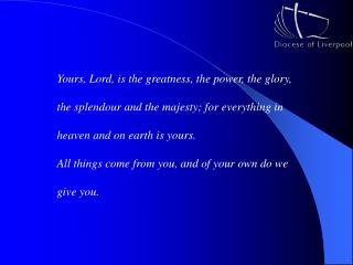 Yours, Lord, is the greatness, the power, the glory,