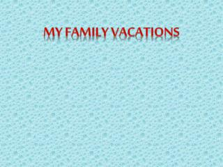 MY FAMILY VACATIONS