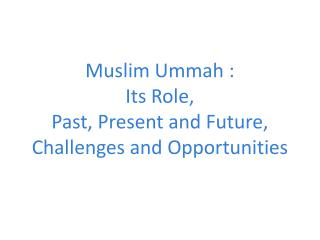 Muslim  Ummah  : Its Role, Past, Present and Future, Challenges and Opportunities