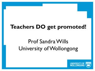 Teachers DO get promoted ! Prof Sandra Wills University of Wollongong