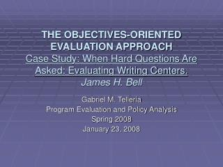 THE OBJECTIVES-ORIENTED EVALUATION APPROACH Case Study: When Hard Questions Are Asked: Evaluating Writing Centers.   Jam