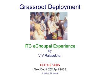 Grassroot Deployment ITC eChoupal Experience By V V Rajasekhar ELITEX 2005 New Delhi, 25 th April 2005