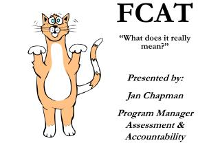 "FCAT ""What does it really mean?"" Presented by:  Jan Chapman Program Manager Assessment & Accountability"