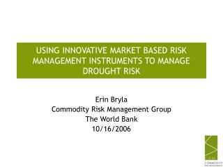 USING INNOVATIVE MARKET BASED RISK MANAGEMENT INSTRUMENTS TO MANAGE DROUGHT RISK