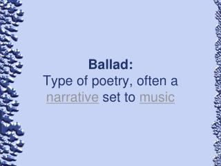 Ballad: Type of poetry, often a  narrative  set to  music