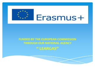 "FUNDED BY  THE EUROPEAN COMMISSION THROUGH OUR  NATIONAL AGENCY "" LEARGAS"""