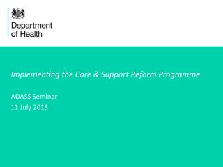 Implementing the Care & Support Reform Programme ADASS Seminar 11 July 2013