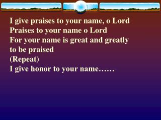 I give praises to your name, o Lord Praises to your name o Lord