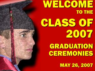 WELCOME TO THE CLASS OF 2007 GRADUATION CEREMONIES MAY 26, 2007