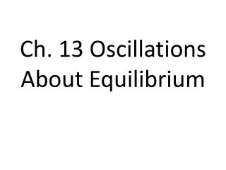 Ch. 13 Oscillations About Equilibrium
