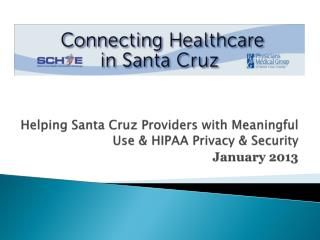 Helping Santa Cruz  Providers with Meaningful  Use  & HIPAA Privacy  & Security  January 2013