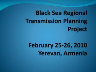 Black Sea Regional Transmission Planning Project February 25-26, 2010 Yerevan, Armenia