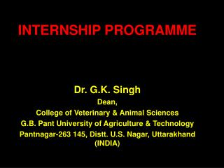 INTERNSHIP PROGRAMME Dr. G.K. Singh Dean, College of Veterinary & Animal Sciences