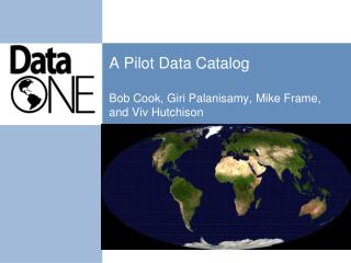 A Pilot Data Catalog Bob Cook, Giri Palanisamy, Mike Frame, and Viv Hutchison