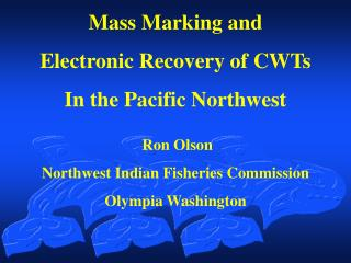 Mass Marking and  Electronic Recovery of CWTs  In the Pacific Northwest Ron Olson