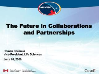 The Future in Collaborations and Partnerships Roman Szusmki Vice-President, Life Sciences